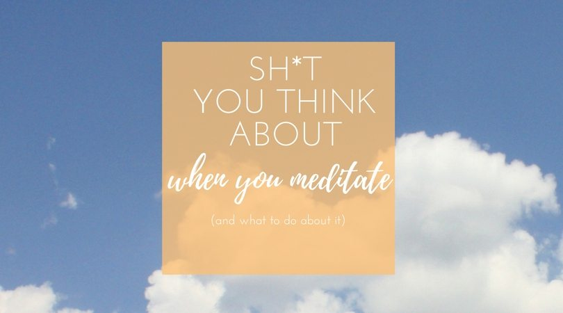 Sh*t you think about when you meditate